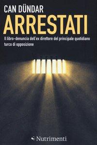 Arrestati. Il libro-denuncia dell'ex direttore del principale quotidiano turco