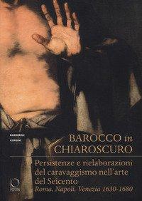 Barocco in chiaroscuro. Persistenze e rielaborazioni del caravaggismo nell'arte del Seicento. Roma, Napoli, Venezia 1630-1680
