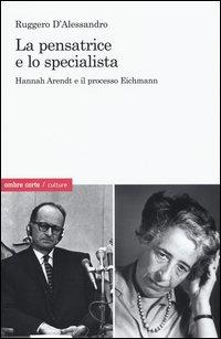 La pensatrice e lo specialista. Hannah Arendt e il processo Eichmann