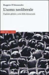 L'uomo neoliberale. Capitale globale e crisi della democrazia