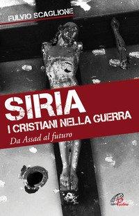 Siria. I cristiani nella guerra. Da Assad al futuro