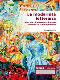La modernità letteraria. Manuale di letteratura italiana moderna e contemporanea. Ediz. mylab
