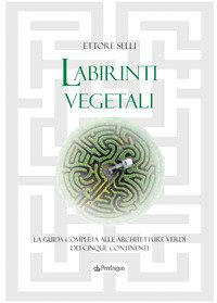 Labirinti vegetali. La guida completa alle architetture verdi dei cinque continenti