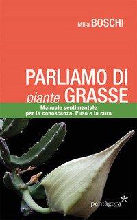 Parliamo di piante grasse. Manuale sentimentale per la conoscenza, l'uso e la cura