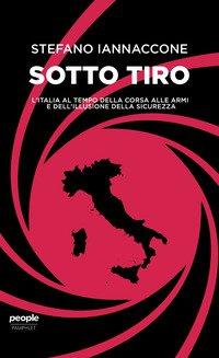 Sotto tiro. L'Italia al tempo della corsa alle armi e dell'illusione della sicurezza