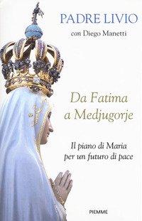 Da Fatima a Medjugorje. Il piano di Maria per un futuro di pace