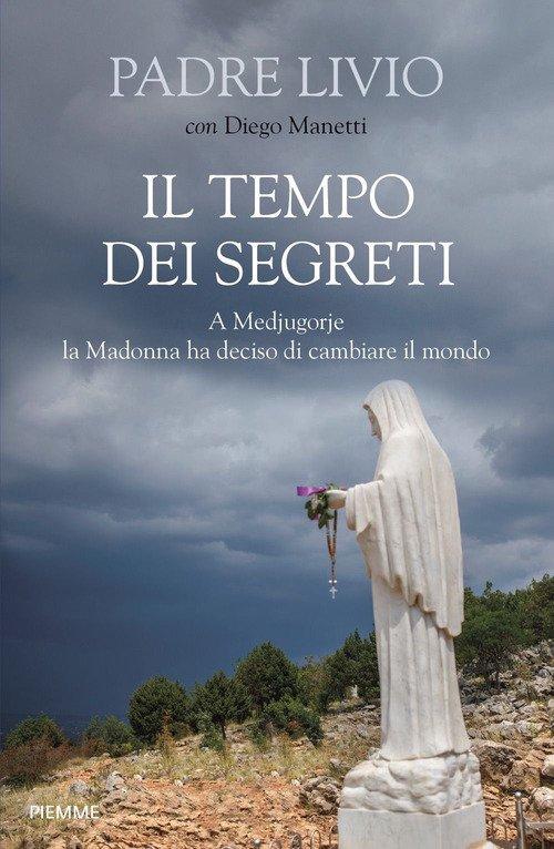Il tempo dei segreti. A Medjugorje la Madonna ha deciso di cambiare il mondo