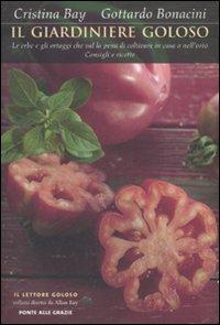 Il giardiniere goloso. Le erbe e gli ortaggi che val la pena di coltivare in casa o nell'orto. Consigli e ricette