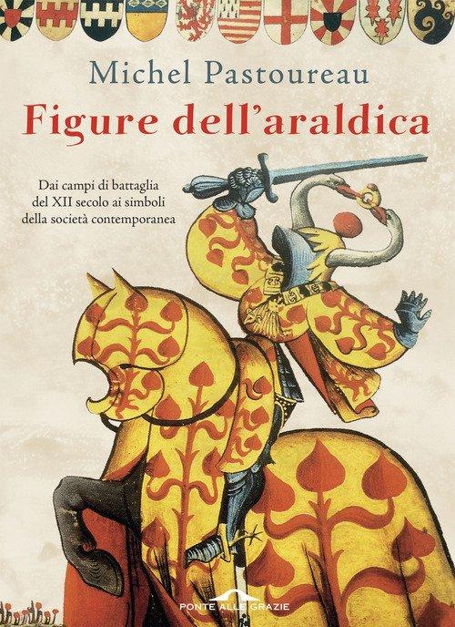 Figure dell'araldica. Dai campi di battaglia del XII secolo ai simboli della società contemporanea
