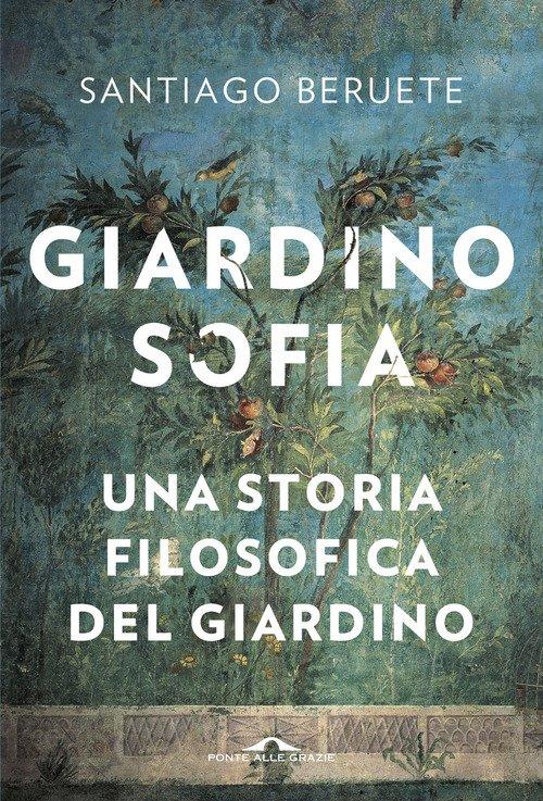 Giardinosofia. Una storia filosofica del giardino