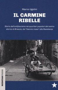 Il Carmine ribelle. Storia dell'antifascismo nei quartieri popolari del centro storico di Brescia, dal «biennio rosso» alla Resistenza