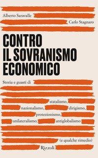Contro il sovranismo economico. Storia e guasti di statalismo, nazionalismo, dirigismo, protezionismo, unilateralismo, antiglobalismo (e qualche rimedio)
