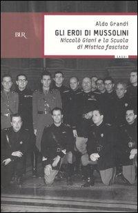Gli eroi di Mussolini. Niccolò Giani e la Scuola di mistica fascista