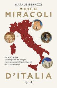 Guida ai miracoli d'Italia. Da Nord a Sud, alla scoperta dei luoghi e dei protagonisti dei miracoli del nostro Paese