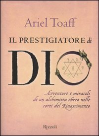 Il prestigiatore di Dio. Avventure e miracoli di un alchimista ebreo nelle corti del Rinascimento