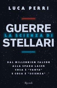 La scienza di Guerre Stellari. Dal Millennium Falcon alla spada laser cosa è «fanta» e cosa è «scienza»