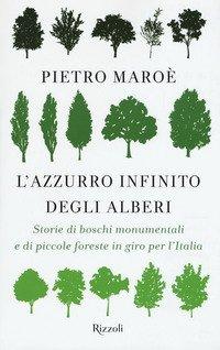 L'azzurro infinito degli alberi. Storie di boschi monumentali e di piccole foreste in giro per l'italia