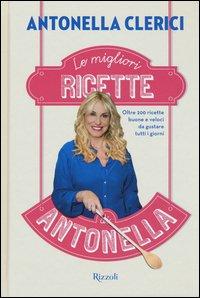 Le migliori ricette di Antonella. Oltre 200 ricette buone e veloci da gustare tutti i giorni