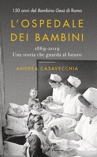 L'ospedale dei bambini. 1869-2019. Una storia che guarda al futuro. 150 anni del Bambino Gesù di Roma