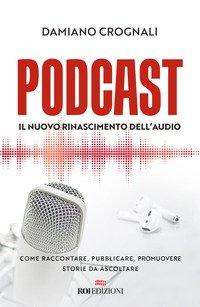 Podcast. Il nuovo Rinascimento dell'audio. Come raccontare, pubblicare, promuovere storie da ascoltare