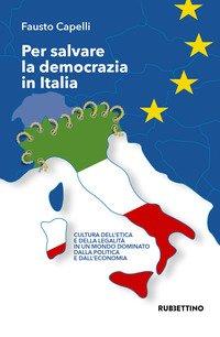 Per salvare la democrazia in Italia. Cultura dell'etica e della legalità in un mondo dominato della politica e dall'economia