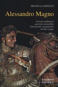 Alessandro Magno. Sovrano ambizioso, guerriero invincibile; il più grande conquistatore di tutti i tempi