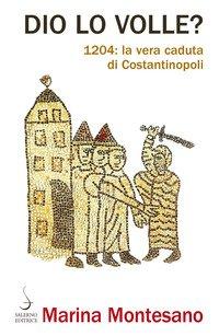 Dio lo volle? 1204: la vera caduta di Costantinopoli