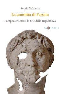 La sconfitta di Farsalo. Pompeo e Cesare: la fine della Repubblica
