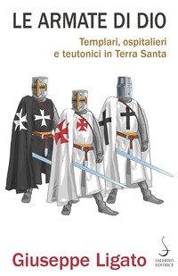 Le armate di Dio. Templari, ospitalieri e teutonici in Terra Santa