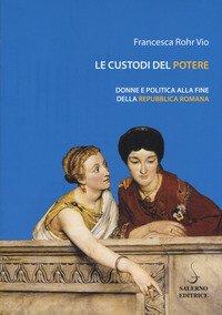Le custodi del potere. Donne e politica alla fine della Repubblica romana