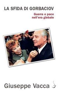 La sfida di Gorbaciov. Guerra e pace nell'era globale