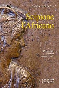 Scipione l'Africano. L'invincibile che rese grande Roma