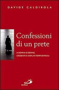 Confessioni di un prete. A uomini e donne, credenti e non, in tempi difficili