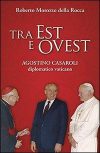 Tra Est e Ovest. Agostino Casaroli diplomatico vaticano