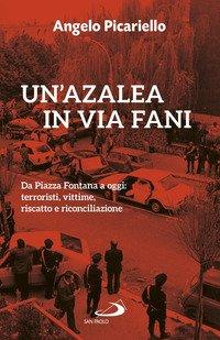Un'azalea in via Fani. Da Piazza Fontana a oggi: terroristi, vittime, riscatto e riconciliazione