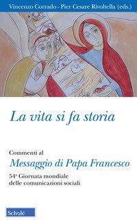 La vita si fa storia. Commenti al Messaggio di Papa Francesco. 54ª Giornata mondiale delle comunicazioni sociali