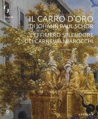 Il carro d'oro di Johann Paul Schor. L'effimero splendore dei carnevali barocchi. Catalogo della mostra (Firenze, 20 febbraio-5 maggio 2019)