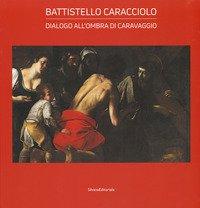 Battistello Caracciolo. Dialogo all'ombra di Caravaggio