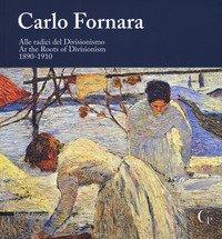 Carlo Fornara. Alle radici del Divisionismo (1890-1910). Catalogo della mostra (Domodossola, 24 maggio-20 ottobre 2019). Ediz. italiana e inglese