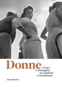 Donne. Corpo e immagine tra simbolo e rivoluzione. Catalogo della mostra (Roma, 24 gennaio-13 ottobre 2019)