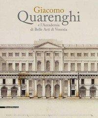 Giacomo Quarenghi e l'Accademia di Belle Arti Venezia. Catalogo della mostra (Venezia, 15 dicembre 2017-28 febbraio 2018)