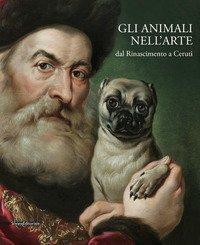 Gli animali nell'arte dal Rinascimento a Ceruti. Catalogo della mostra (Brescia, 19 gennaio-9 giugno 2019)