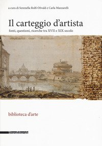 Il carteggio d'artista. Fonti, questioni, ricerche tra XVII e XIX secolo