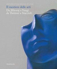 Il mestiere delle arti. Da Mitoraj a Vangi, da Theimer a Staccioli. Catalogo della mostra (Ravenna, 16 febbraio-26 maggio 2019)