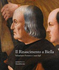 Il Rinascimento a Biella. Sebastiano Ferrero e i suoi figli. Catalogo della mostra (Biella, 19 aprile-18 agosto 2019)