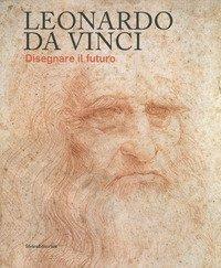 Leonardo da Vinci. Disegnare il futuro. Catalogo della mostra (Torino, 15 aprile-14 luglio 2019)