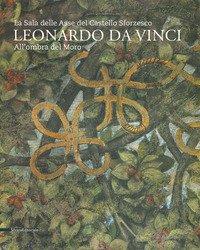 Leonardo da Vinci. La sala delle Asse del Castello Sforzesco. Sotto l'Ombra del Moro