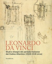 Leonardo da Vinci. Studi e disegni del periodo francese dal Codice Atlantico (1516-1518 circa)
