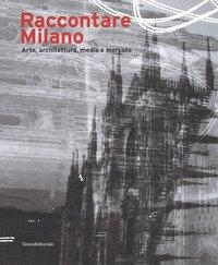 Raccontare Milano. Arte, architettura, media e mercato
