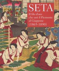 Seta. Il filo d'oro che unì il Piemonte al Giappone (1865-1890). Catalogo della mostra (Racconigi, 14 settembre-20 novembre 2018)